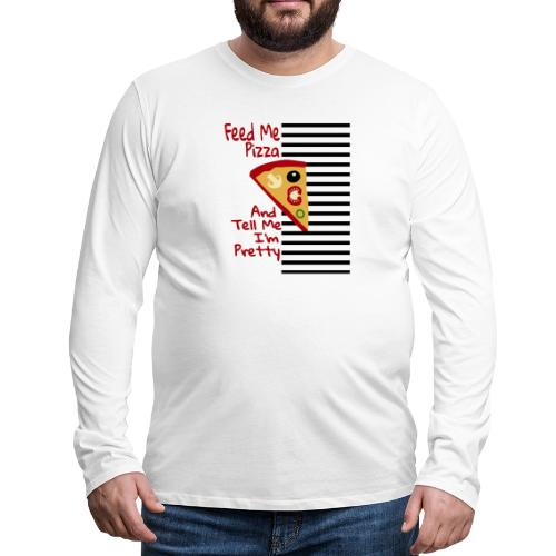 Feed Me Pizza And Tell Me I´m Pretty - Men's Premium Long Sleeve T-Shirt