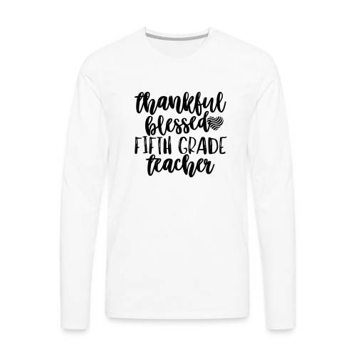 Thankful Blessed Fifth Grade Teacher T-Shirt - Men's Premium Long Sleeve T-Shirt