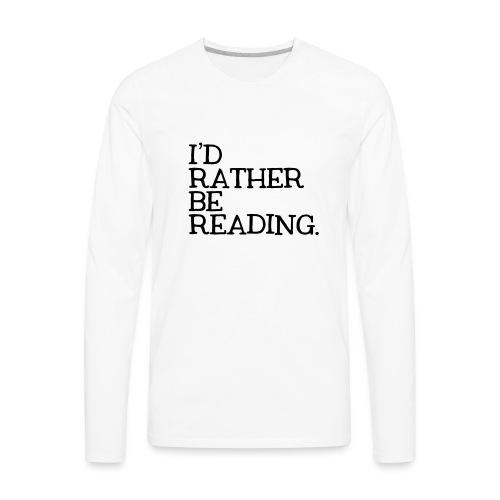 I'd Rather Be Reading Bookworm Book Lover T-shirt - Men's Premium Long Sleeve T-Shirt