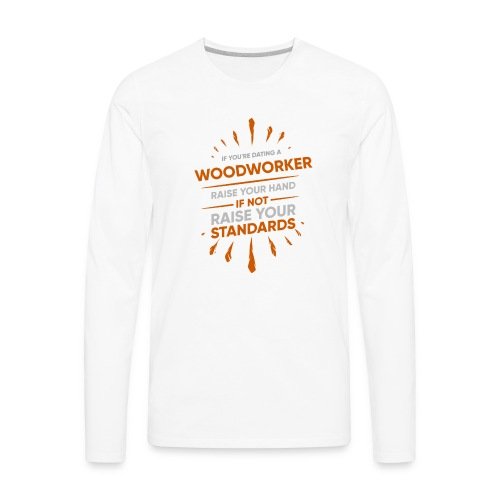 If You're Dating A WOODWORKER Raise Your Hand If - Men's Premium Long Sleeve T-Shirt