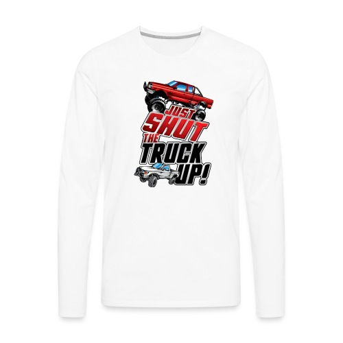 Shut The Truck Up - Men's Premium Long Sleeve T-Shirt