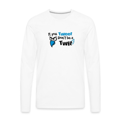 leafBuilder If You Tweet Don't be a Twit - Men's Premium Long Sleeve T-Shirt