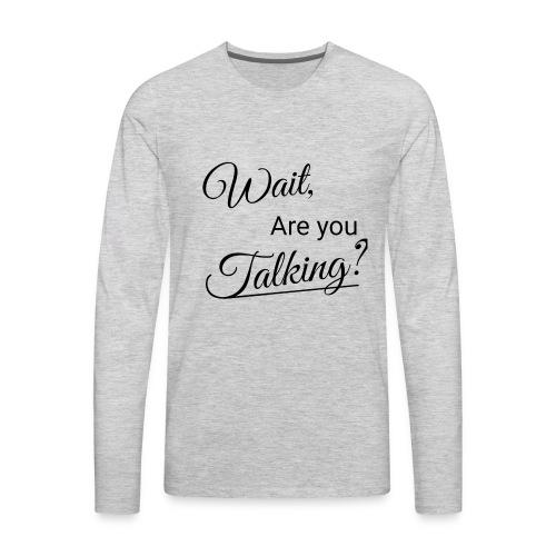 Wait, Are you Talking? - Men's Premium Long Sleeve T-Shirt