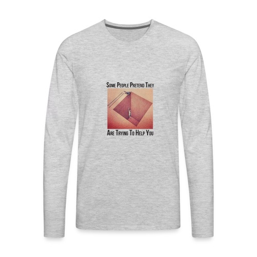 Some People Pretend They Are Trying To Help You - Men's Premium Long Sleeve T-Shirt