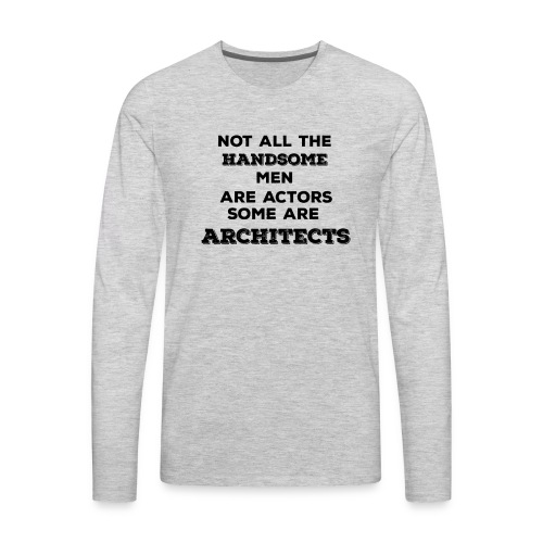 Not All Handsome Men are Actors Some are Architect - Men's Premium Long Sleeve T-Shirt