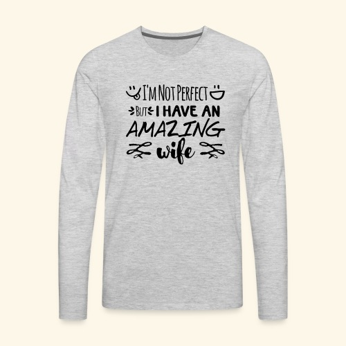 Not Perfect But I Have An Amazing Wife - Men's Premium Long Sleeve T-Shirt