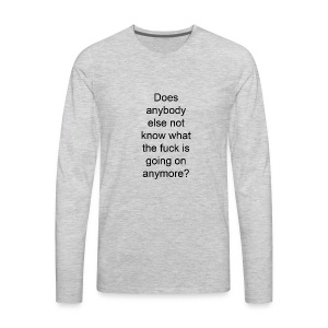 does anybody else know what the fuck is going on? - Men's Premium Long Sleeve T-Shirt
