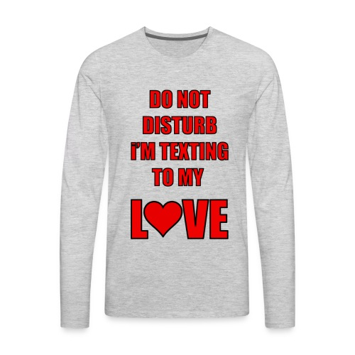 Do not Disturb im texting to my love - Men's Premium Long Sleeve T-Shirt