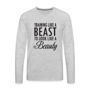 Training Like a Beast to Look Like A Beauty - Men's Premium Long Sleeve T-Shirt