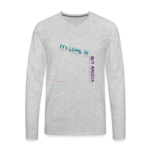 It's legal in NOT AMERICA - Men's Premium Long Sleeve T-Shirt