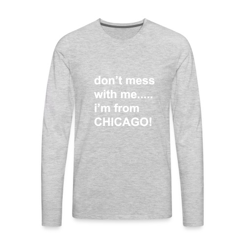 dont mess with me i'm from Chicago - Men's Premium Long Sleeve T-Shirt