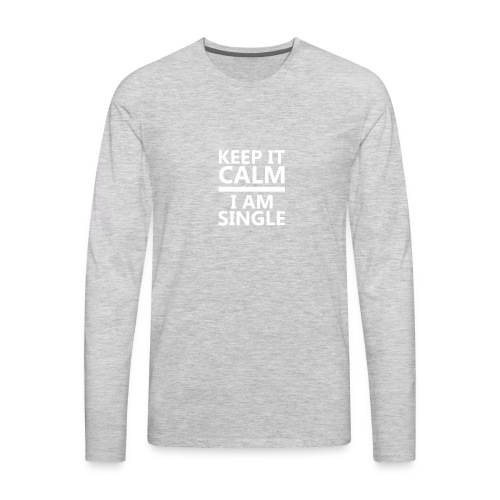 Keep Calm I Am Single Relationship Status T shirt - Men's Premium Long Sleeve T-Shirt