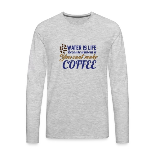 Water is Life becasue without it ... coffee - Men's Premium Long Sleeve T-Shirt