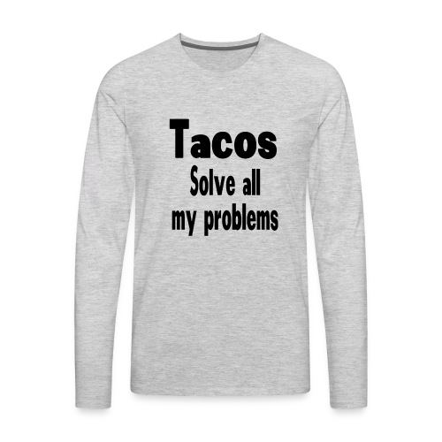 Tacos solve all my problems - Men's Premium Long Sleeve T-Shirt