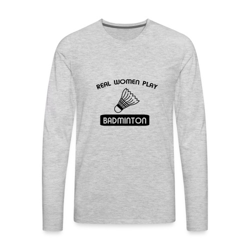 REAL WOMEN PLAY BADMINTON t-shirt design - Men's Premium Long Sleeve T-Shirt