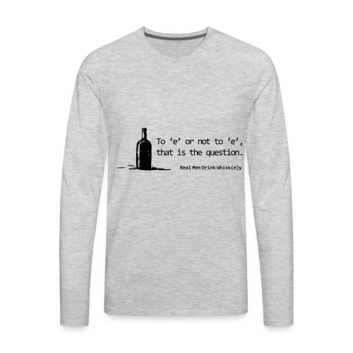 To 'e' or not to 'e': Real Men Drink Whiskey - Men's Premium Long Sleeve T-Shirt