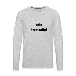 I'm wearing... this ironically - Men's Premium Long Sleeve T-Shirt