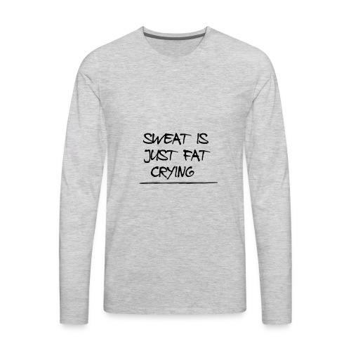Sweat is just fat crying - Men's Premium Long Sleeve T-Shirt