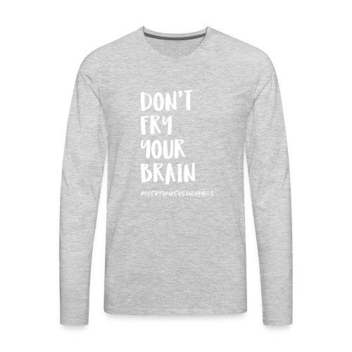Don't fry your brain - Men's Premium Long Sleeve T-Shirt