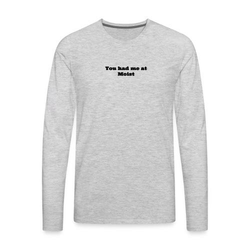 You had me at moist - Men's Premium Long Sleeve T-Shirt