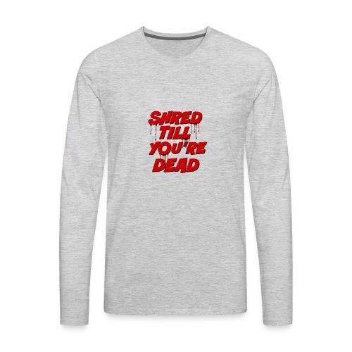 Shred Till You're Dead - Men's Premium Long Sleeve T-Shirt
