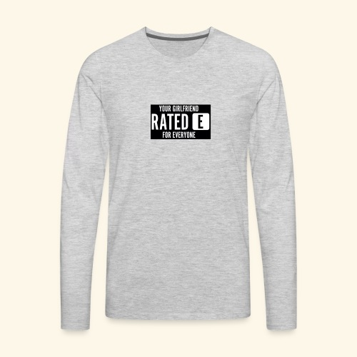 Your girlfriend rated E for Everyone - Men's Premium Long Sleeve T-Shirt