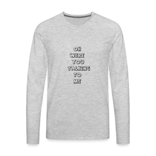 were you talking to me - Men's Premium Long Sleeve T-Shirt