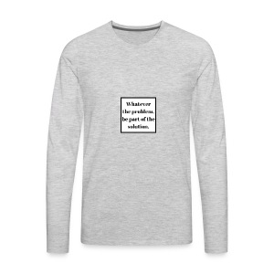 Whatever the problem be part of the solution - Men's Premium Long Sleeve T-Shirt