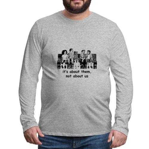 It's About Them, Not About Us - Men's Premium Long Sleeve T-Shirt