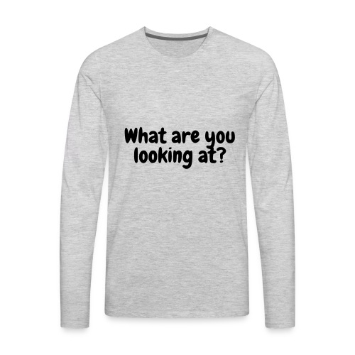 What are you looking at? - Men's Premium Long Sleeve T-Shirt