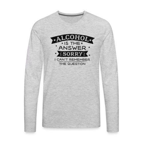 Alcohol is the Answer - Men's Premium Long Sleeve T-Shirt