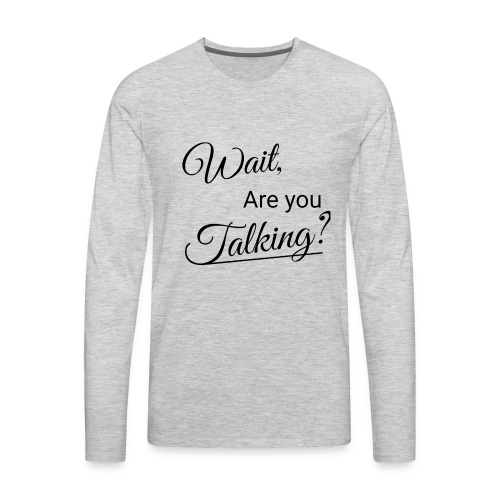 Wait, Are you Talking? - Men's Premium Long Sleeve T-Shirt