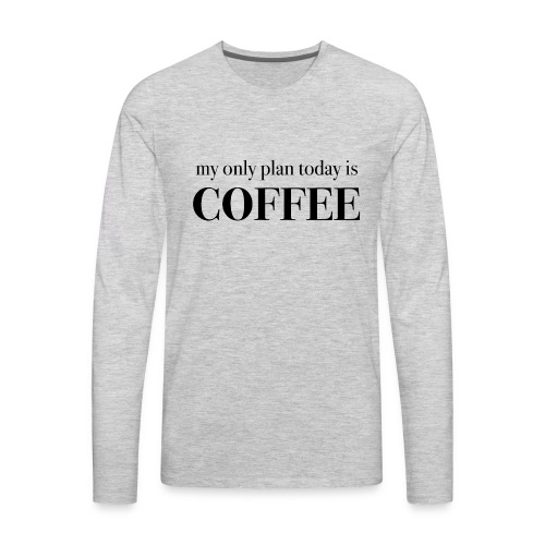 my only plan for today is COFFEE - Tee - Men's Premium Long Sleeve T-Shirt