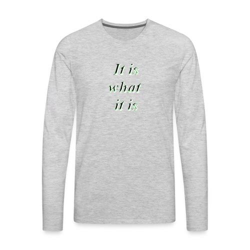 It is what it is - Men's Premium Long Sleeve T-Shirt