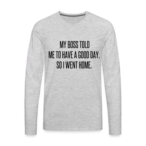 My boss told me to have a good day, so I went home - Men's Premium Long Sleeve T-Shirt