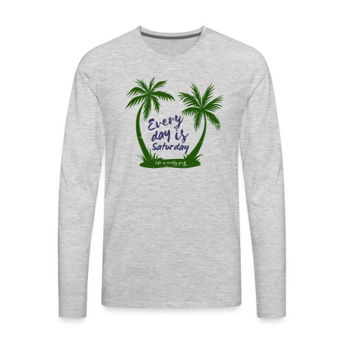 Life Is Really Good Every Day Is Saturday - Men's Premium Long Sleeve T-Shirt