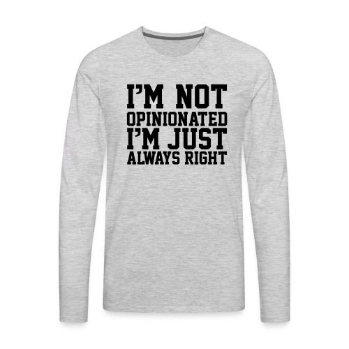 Im Not Opinionated Just always Right, Sarcasm, Fun - Men's Premium Long Sleeve T-Shirt