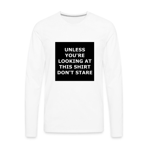UNLESS YOU'RE LOOKING AT THIS SHIRT, DON'T STARE - Men's Premium Long Sleeve T-Shirt