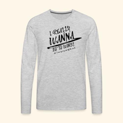 I really WANNA go to work! - Men's Premium Long Sleeve T-Shirt