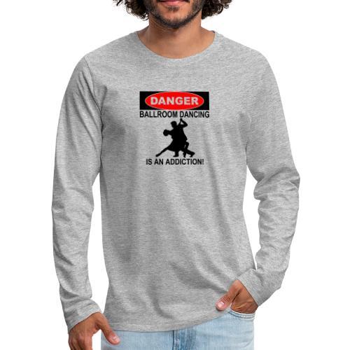 Danger Ballroom Dancing Is Addiction - Men's Premium Long Sleeve T-Shirt