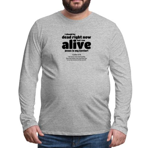 I Should be dead right now, but I am alive. - Men's Premium Long Sleeve T-Shirt