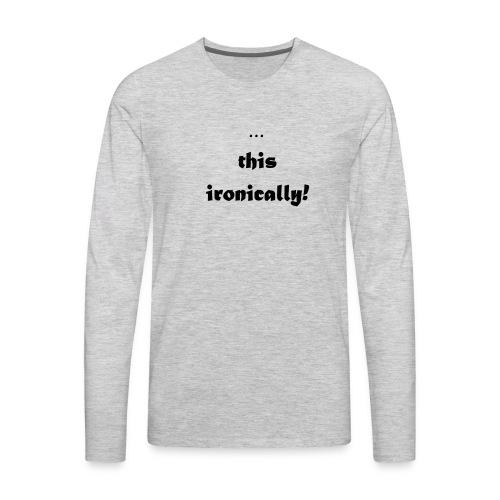 I'm wearing... this ironically - Men's Premium Long Sleeve T-Shirt