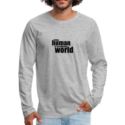 Being human in an inhuman world - Men's Premium Long Sleeve T-Shirt