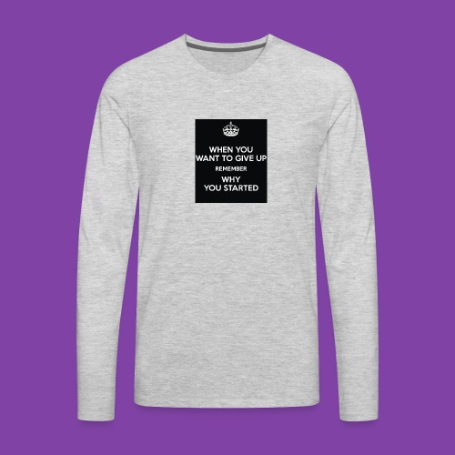 when-you-want-to-give-up-remember-why-you-started- - Men's Premium Long Sleeve T-Shirt
