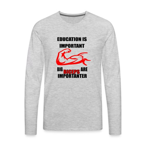 Education is important ,big biceps are importanter - Men's Premium Long Sleeve T-Shirt