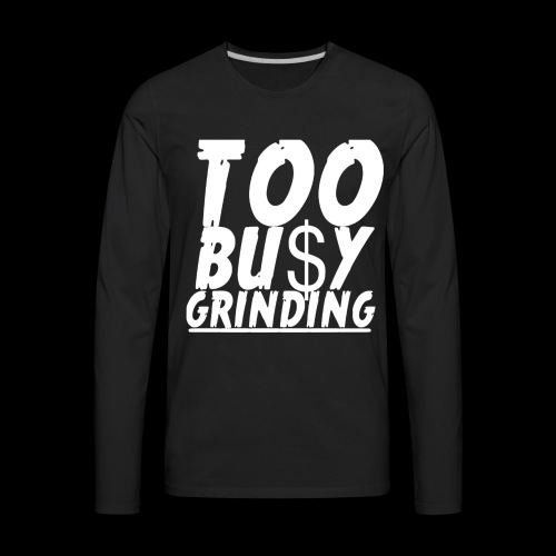 TOO BUSY GRINDING - Men's Premium Long Sleeve T-Shirt