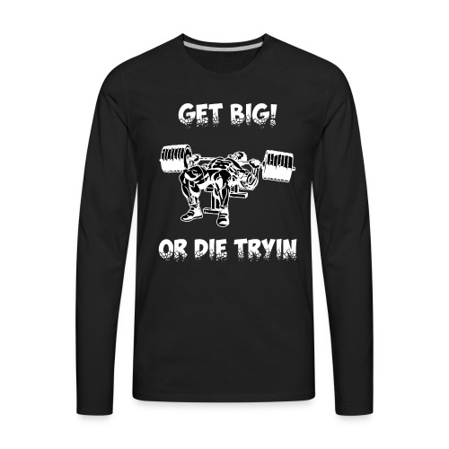 GET BIG OR DIE TRYIN - Men's Premium Long Sleeve T-Shirt