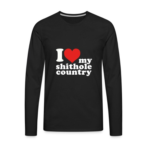 I love my shithole country - We are proud! - Men's Premium Long Sleeve T-Shirt