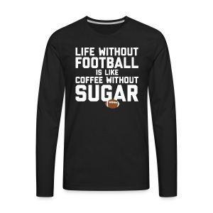 LIFE WITHOUT FOOTBALL IS LIKE COFFEE WITHOUT SUGAR - Men's Premium Long Sleeve T-Shirt
