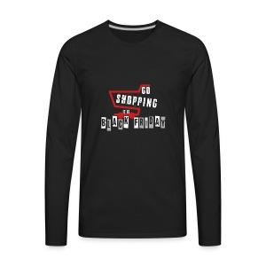 Go Shopping Is Black Friday - Men's Premium Long Sleeve T-Shirt